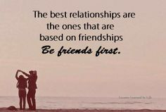 the best relationships are the ones that are based on friendships. be friends first.