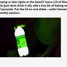 For camping or late nights at the beach? Leave 1/4 of Mountain Dew in bottle(just don't drink it all), add a tiny bit of baking soda and 3caps or peroxide. Put the lid on and shake--walla! Homemade glow stick (bottle) solution.