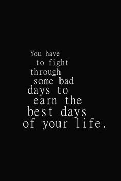 You have to fight through some bad days to earn the best days of your life.