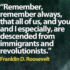 """Quotes: """"Remember, remember always, that all of us, and you and I especially, are descended from immigrants and revolutionists."""" Franklin D. Roosevelt #quotes #genealogy"""