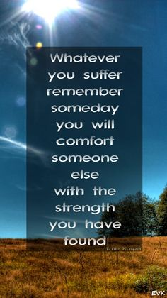 Whatever you suffer, remember someday you will comfort someone else with the strength you have found.