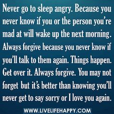 "Never go to sleep angry because you never know if you or the person you're mad at will wake up the next morning. Always forgive because you never know if you'll talk to them again. Things happen. Get over it. Always forgive. You may not forget but it's better than knowing you'll never get to say ""sorry"" or ""I love you"" again."