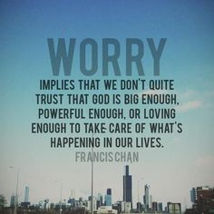 """Worry implies that we don't quite trust that god is big enough, powerful enough, or loving enough to take care of what's happening in our lives."""