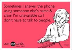 Sometimes I answer the phone using someone else's name & claim I'm unavailable so I don't have to talk to people.