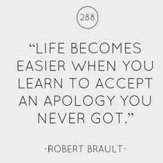 Life gets easier when you learn to let go of those selfish people and let them shove that apology that was owed to you up their ass.