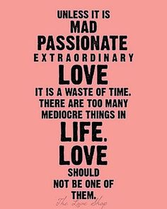 "Nothing Better_""Unless it is mad passionate extraordinary love it is a waste of time, there are too many mediocre things in life. Love should not be one of them.""_live by this quote my friends. anything else is not worth it. you don't know what love is until you love like this."