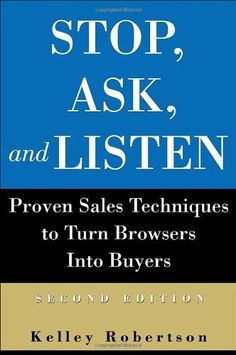 Stop, Ask, and Listen: Proven Sales Techniques to Turn Browsers Into Buyers by Kelley Robertson. $24.95. Author: Kelley Robertson. Publication: February 23, 2004. Publisher: Wiley; 2 edition (February 23, 2004)