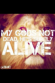 My God's not dead; He's surely alive. He's living on the inside, roaring like a lion! - Newsboys