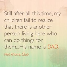 "Still after all this time, my children fail to realize that there is another person living here who can do things for them... His name is DAD. <a class=""pintag"" href=""/explore/funny/"" title=""#funny explore Pinterest"">#funny</a> <a class=""pintag"" href=""/explore/motherhood/"" title=""#motherhood explore Pinterest"">#motherhood</a> <a class=""pintag"" href=""/explore/meme/"" title=""#meme explore Pinterest"">#meme</a>"