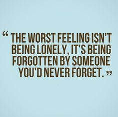 The worst feeling isn't being lonely, it's being forgotten by someone you'd never forget. #relationships #quotes