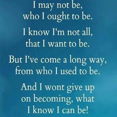 I may not be, who I ought to be. I know I'm not all, that I want to be. But I've come a long way, from who I use to be. And I won't give up on becoming, what I know I can be!