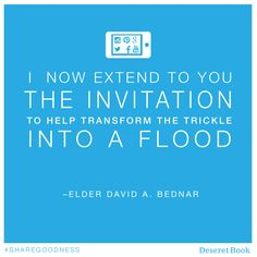 I now extend to you the invitation to help transform the trickle into a flood. Beginning at this place on this day, I exhort you to sweep the earth with messages filled with righteousness and truth—messages that are authentic, edifying, and praiseworthy—and literally to sweep the earth as with a flood. –Elder David A Bednar #sharegoodness #educationweek #lds