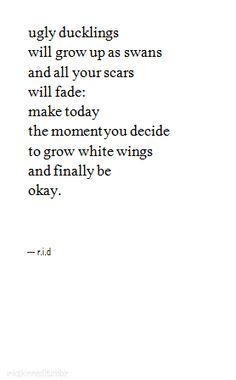 Ugly ducklings will grow up as swans and all your scars will fade. Make today the moment you decide to grow white wings and finally be ok.