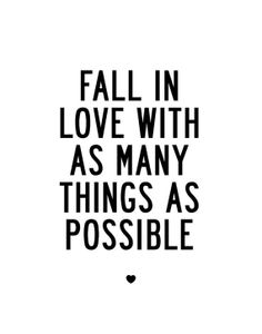 Fall in love with as many things as possible.
