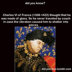 Thinking that he was made of glass, CHARLES VI (of France) never traveled by coach in case the vibration shattered him into pieces. _____________________________ Reposted by Dr. Veronica Lee, DNP (Depew/Buffalo, NY, US)