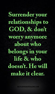 Surrender your relationships to GOD, & don???t worry anymore about who belongs in your life & who doesn???t. He will make it clear.