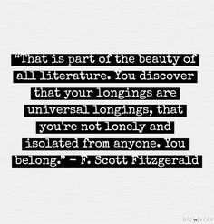 """""""That is part of the beauty of all literature. You discover that your longings are universal longings, that you're not lonely and isolated from anyone. You belong."""" - F. Scott  Fitzgerald (Author. USA, 1896-1940)"""