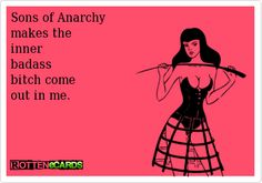 Sons of Anarchy makes the inner badass bitch come out in me.
