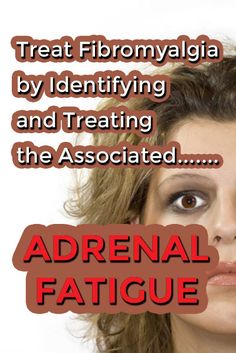 Treat Fibromyalgia by Identifying and Treating Associated Adrenal Fatigue