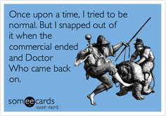 Once upon a time, I tried to be normal. But I snapped out of it when the commercial ended and Doctor Who came back on.