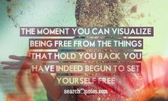 The moment you can visualize being free from the things that hold you back you have indeed begun to set yourself free.