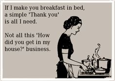 """If I make you breakfast in bed, a simple """"Thank you"""" is all I need. Not all this """"How did you get in my house?"""" business."""
