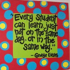 'Every student can learn, just not on the same day, or in the same way.'--George Evans
