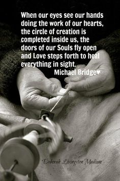 """""""When our eyes see our hands doing the work of our hears, the circle of creation is completed inside us, the doors of our Souls fly open and Love steps forth to heal everything in sight."""" -- Michael Bridge"""