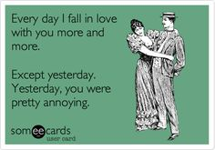 Every day I fall in love with you more and more. Except yesterday. Yesterday, you were pretty annoying.