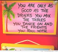 You are only as good as the drinks you mix the tables you dance on and the friends you roll with