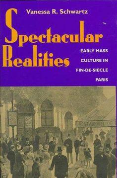 Schwartz, Vanessa R.; Spectacular Realities: Earlt Mass Culture in Pin-de-Siecle (1999)
