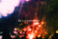 life is so unpredictable
