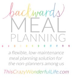 Backwards Meal Planning - A low maintenance, easy way to meal plan that works! It saves me time and it saves me money.