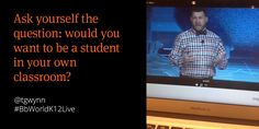 """""""Ask yourself the question: would you want to be a student in your own classroom?""""-@tgwynn #BbWorldK12Live #BbWorld14 pic.twitter.com/ljOhKvpFGq"""