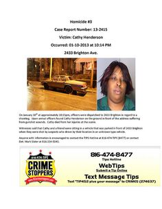 On Jan 10, 2013 at approximately 10:15pm, officers were dispatched to 2433 Brighton in regard to a shooting. Upon arrival officers found Cathy Henderson on the ground in front of the address suffering from gunshot wounds. Cathy died from her injuries at the scene. Witnesses said that Cathy and a friend were sitting in a vehicle that was parked in front of 2433 Brighton when they were shot by suspects who drove by their location in an unknown type vehicle.