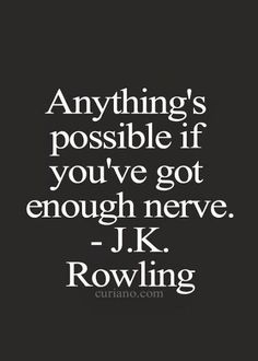 Anything's possible if you've got enough nerve!