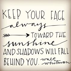 """""""Keep your face always toward the sunshine and the shadows will fall behind you."""" -Walt Whitman"""
