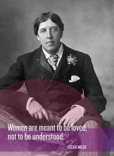 women are meant to be loved, not to be understood ~ oscar wilde
