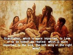 What is more important to love or be loved?  Great wisdom in this Native American teaching.  Cherokee Billie https://www.facebook.com/CherokeeBillieSpiritualAdvisor