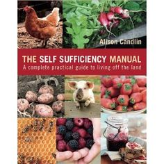 The Self Sufficiency Manual: A Complete, Practical Guide to Living Off the Land: