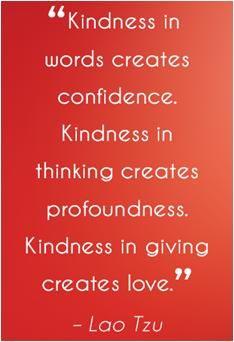 """""""Kindness in words creates confidence. Kindness in thinking creates profoundness. Kindness in giving creates love."""" ~ Lao Tsu #quote"""