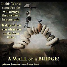 In this world, some people will always throw stones in your path. It depends on you what you make from them...a wall or a bridge.