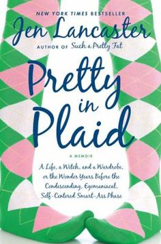 Pretty in Plaid by Jen Lancaster -- In this hilarious and touching memoir, Lancaster looks back on her life - and wardrobe - before bitter was the new black. She unveils a young woman not so very different from the rest of us.