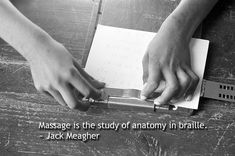 Massage is the study of anatomy in braille.  ~ Jack Meagher