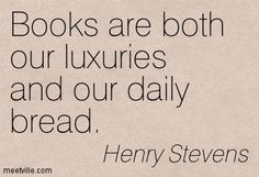 Books are both our luxuries and our daily bread. Henry Stevens
