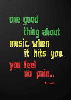 One good thing about music. When it hits you you feel no pain. Bob Marley