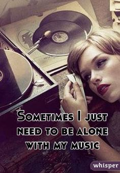 Sometimes I just need to be alone with my music