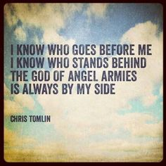 I know who goes before me, I know who stands behind.  The God of angel armies is always by my side. ~ Chris Tomlin lyrics(Psalm 34:7)
