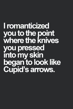 I romanticized you to the point that the knives you pressed into my skin began to look like Cupids arrows.
