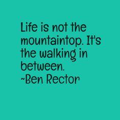 Life is not the mountaintop. It's the walking in between. ~Ben Rector
